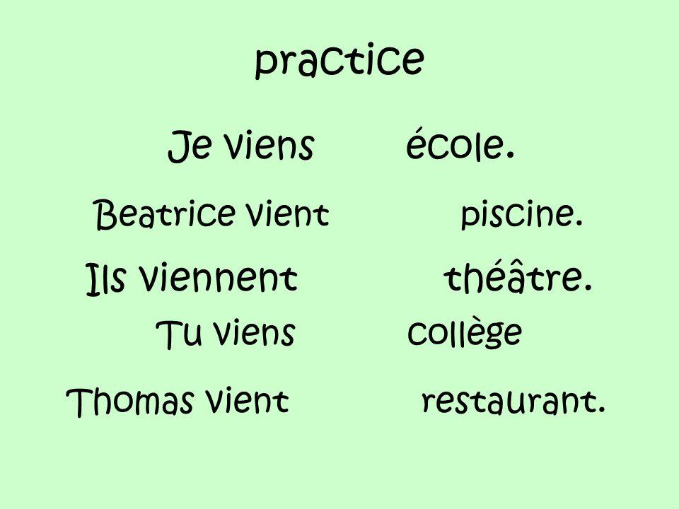 practice Je viens école. Beatrice vient piscine. Ils viennent théâtre.