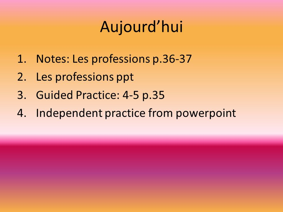 Aujourdhui 1.Notes: Les professions p.36-37 2.Les professions ppt 3.Guided Practice: 4-5 p.35 4.Independent practice from powerpoint