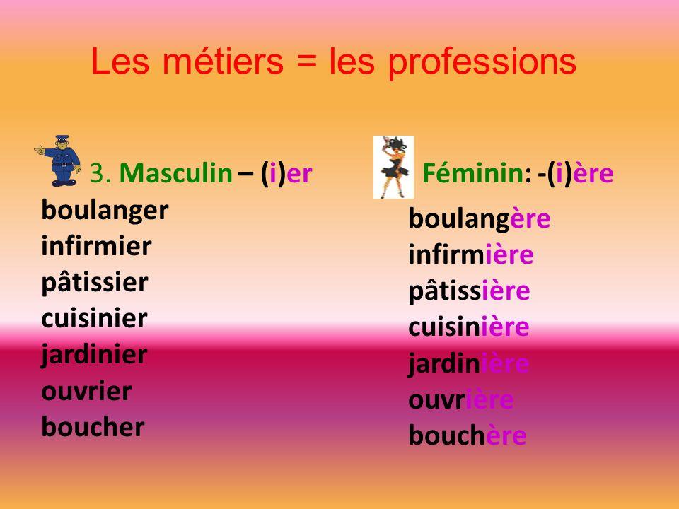 Les métiers = les professions 3. Masculin – (i)er Féminin: -(i)ère boulanger infirmier pâtissier cuisinier jardinier ouvrier boucher boulangère infirm
