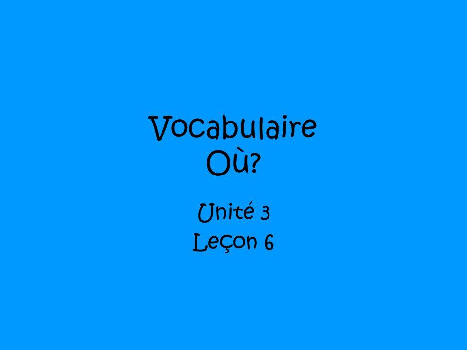 Vocabulaire Où? Unité 3 Leçon 6