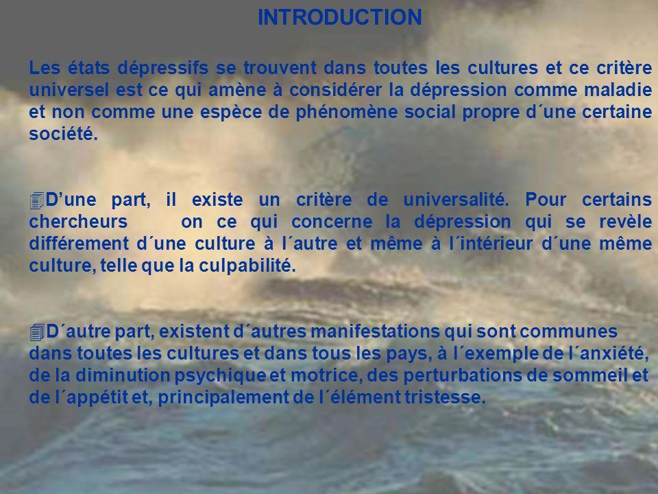 INTRODUCTION Les états dépressifs se trouvent dans toutes les cultures et ce critère universel est ce qui amène à considérer la dépression comme malad