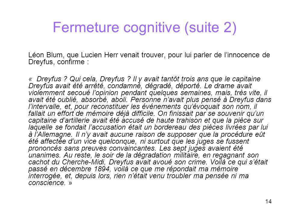 14 Fermeture cognitive (suite 2) Léon Blum, que Lucien Herr venait trouver, pour lui parler de linnocence de Dreyfus, confirme : « Dreyfus ? Qui cela,