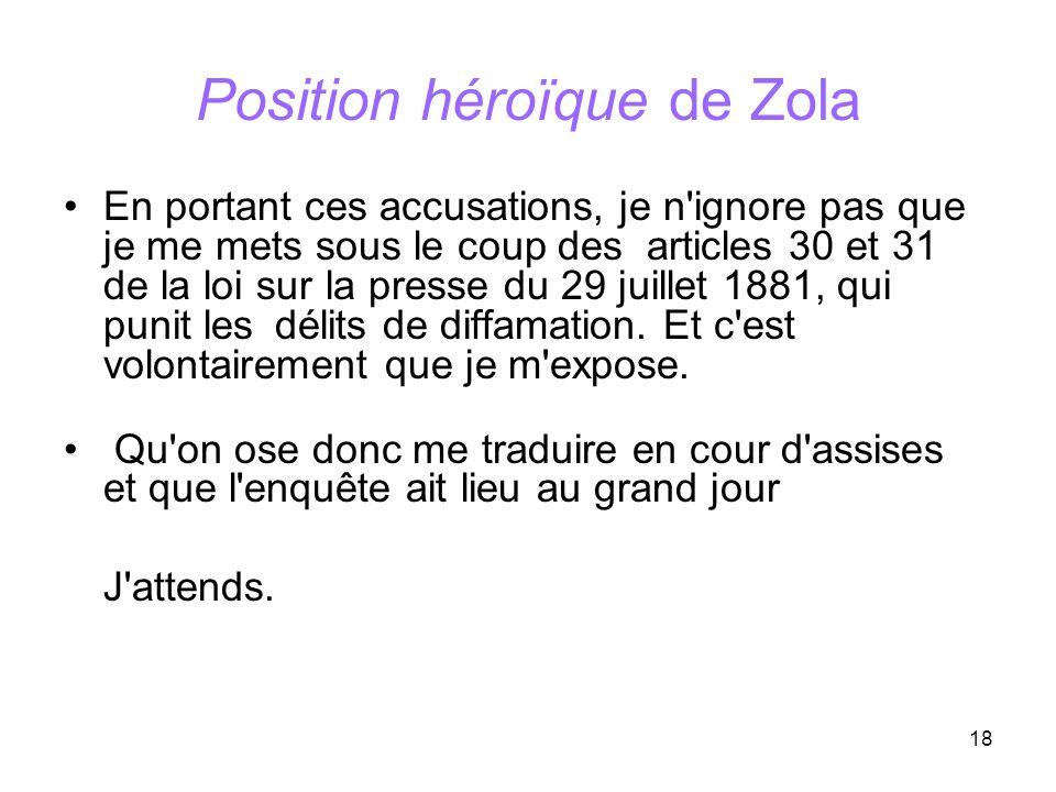 18 Position héroïque de Zola En portant ces accusations, je n'ignore pas que je me mets sous le coup des articles 30 et 31 de la loi sur la presse du