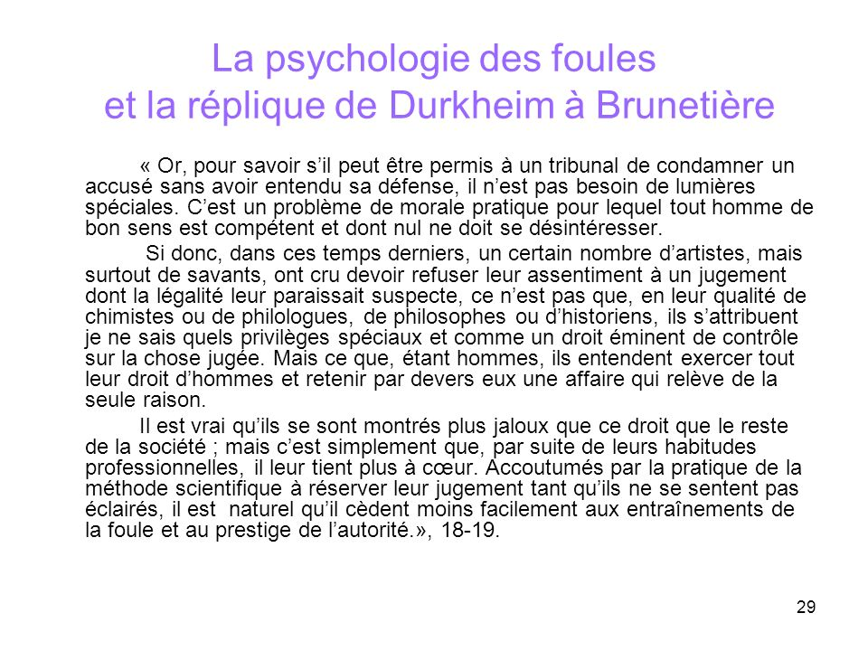29 La psychologie des foules et la réplique de Durkheim à Brunetière « Or, pour savoir sil peut être permis à un tribunal de condamner un accusé sans