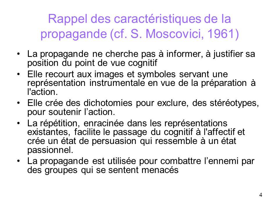 4 Rappel des caractéristiques de la propagande (cf. S. Moscovici, 1961) La propagande ne cherche pas à informer, à justifier sa position du point de v