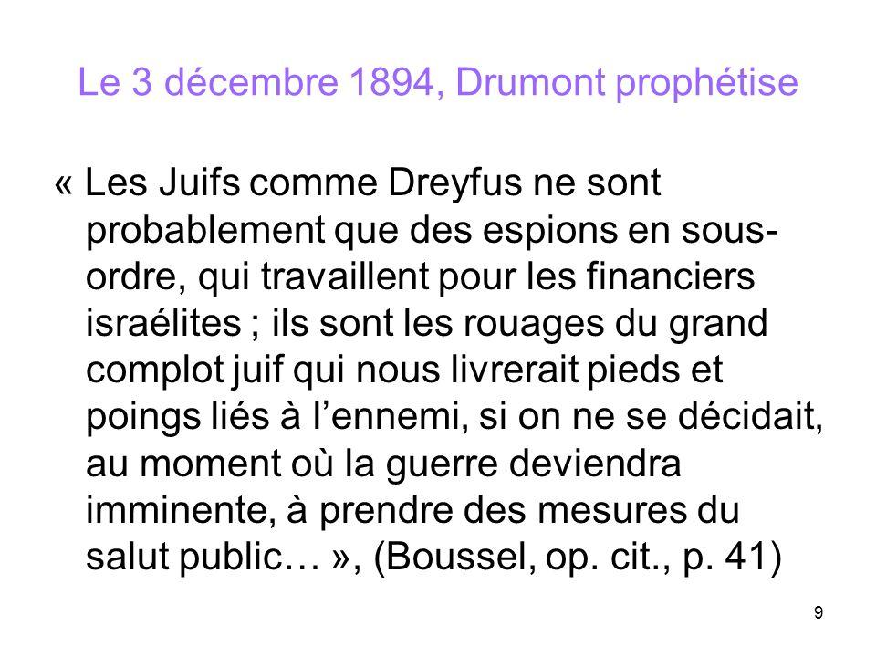 9 Le 3 décembre 1894, Drumont prophétise « Les Juifs comme Dreyfus ne sont probablement que des espions en sous- ordre, qui travaillent pour les finan