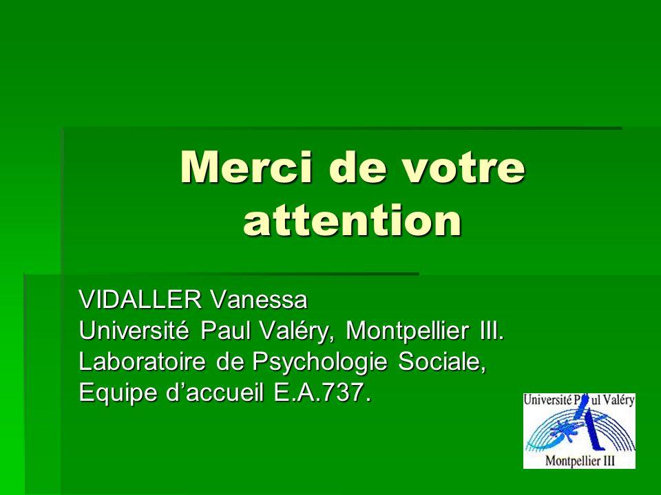Merci de votre attention VIDALLER Vanessa Université Paul Valéry, Montpellier III. Laboratoire de Psychologie Sociale, Equipe daccueil E.A.737.