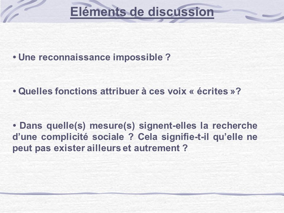 Eléments de discussion Une reconnaissance impossible ? Quelles fonctions attribuer à ces voix « écrites »? Dans quelle(s) mesure(s) signent-elles la r