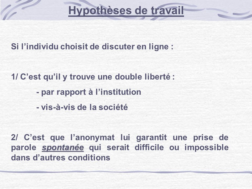 Hypothèses de travail Si lindividu choisit de discuter en ligne : 1/ Cest quil y trouve une double liberté : - par rapport à linstitution - vis-à-vis