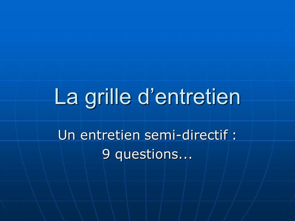 La grille dentretien Un entretien semi-directif : 9 questions...