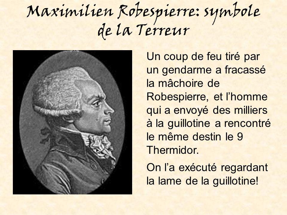 Maximilien Robespierre: symbole de la Terreur Un coup de feu tiré par un gendarme a fracassé la mâchoire de Robespierre, et lhomme qui a envoyé des milliers à la guillotine a rencontré le même destin le 9 Thermidor.