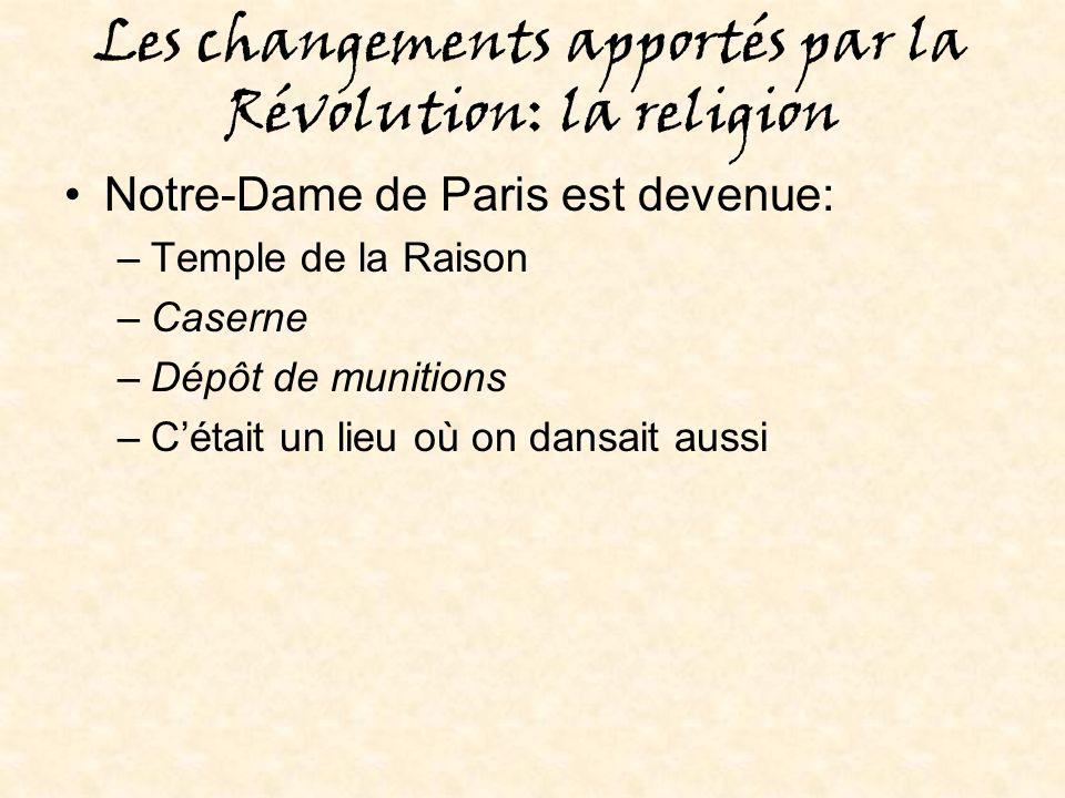 Les changements apportés par la Révolution: la religion Notre-Dame de Paris est devenue: –Temple de la Raison –Caserne –Dépôt de munitions –Cétait un lieu où on dansait aussi