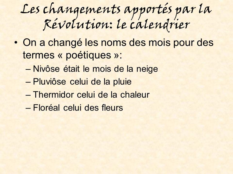 Les changements apportés par la Révolution: le calendrier On a changé les noms des mois pour des termes « poétiques »: –Nivôse était le mois de la neige –Pluviôse celui de la pluie –Thermidor celui de la chaleur –Floréal celui des fleurs