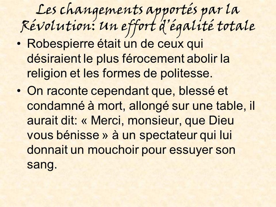 Les changements apportés par la Révolution: Un effort dégalité totale Robespierre était un de ceux qui désiraient le plus férocement abolir la religion et les formes de politesse.