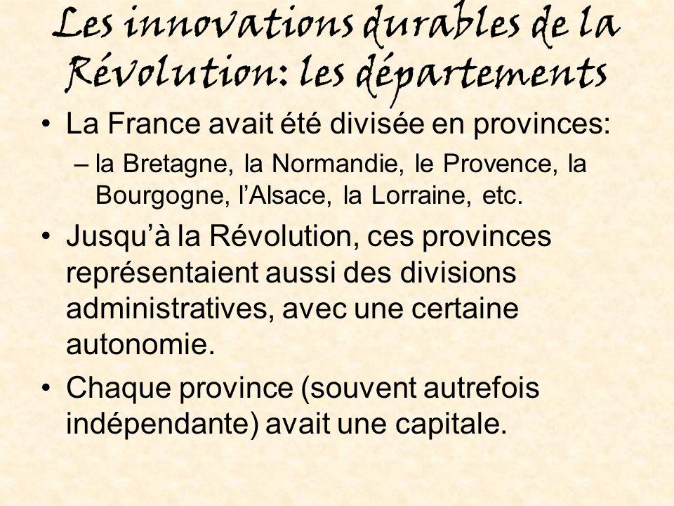 Les innovations durables de la Révolution: les départements La France avait été divisée en provinces: –la Bretagne, la Normandie, le Provence, la Bourgogne, lAlsace, la Lorraine, etc.
