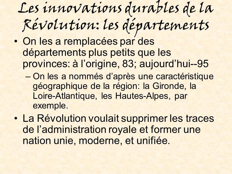 Les innovations durables de la Révolution: les départements On les a remplacées par des départements plus petits que les provinces: à lorigine, 83; aujourdhui--95 –On les a nommés daprès une caractéristique géographique de la région: la Gironde, la Loire-Atlantique, les Hautes-Alpes, par exemple.