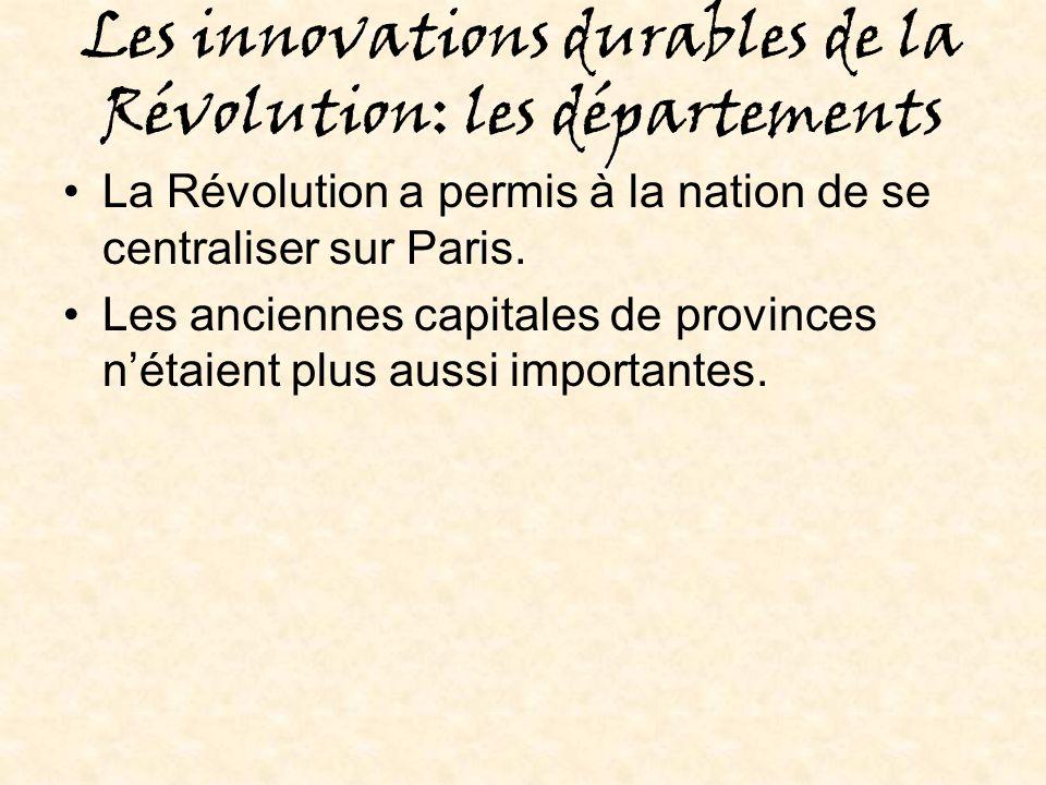 Les innovations durables de la Révolution: les départements La Révolution a permis à la nation de se centraliser sur Paris.