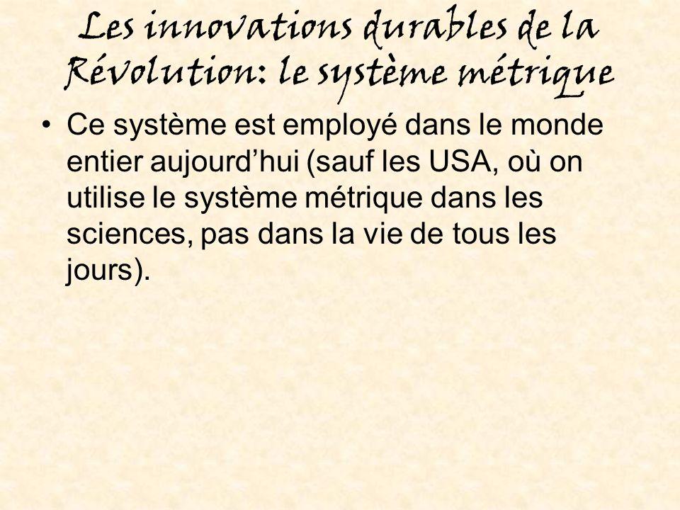 Les innovations durables de la Révolution: le système métrique Ce système est employé dans le monde entier aujourdhui (sauf les USA, où on utilise le système métrique dans les sciences, pas dans la vie de tous les jours).