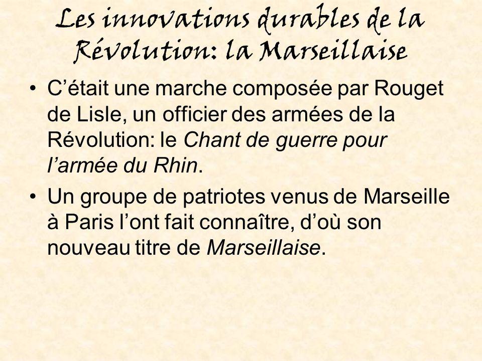 Les innovations durables de la Révolution: la Marseillaise Cétait une marche composée par Rouget de Lisle, un officier des armées de la Révolution: le Chant de guerre pour larmée du Rhin.