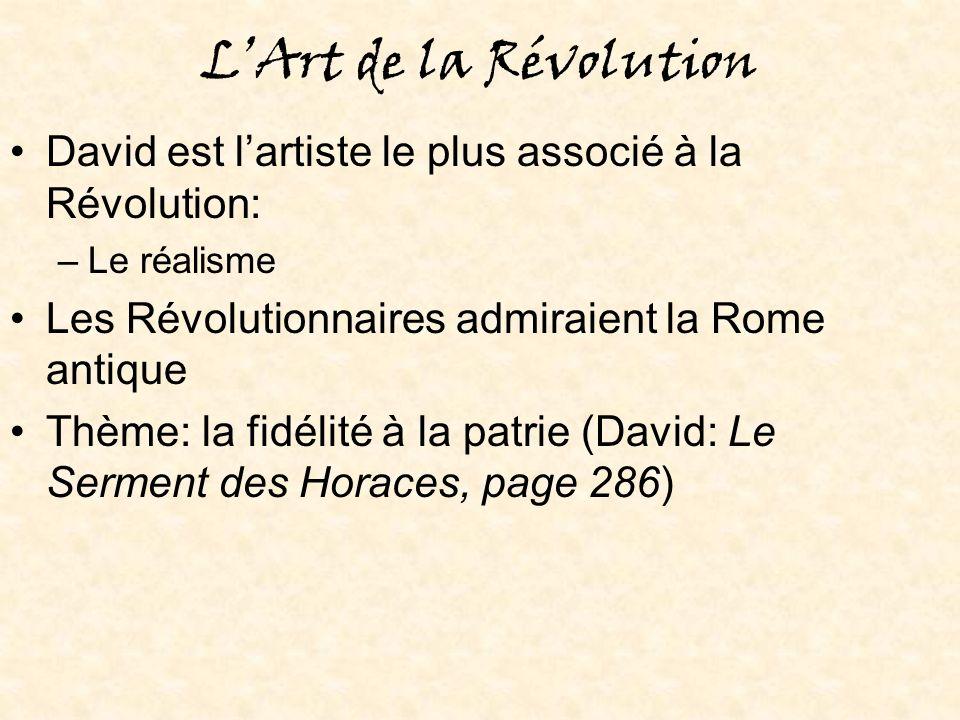 LArt de la Révolution David est lartiste le plus associé à la Révolution: –Le réalisme Les Révolutionnaires admiraient la Rome antique Thème: la fidélité à la patrie (David: Le Serment des Horaces, page 286)