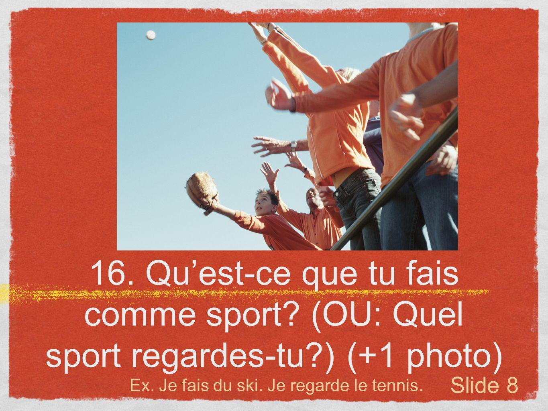 16. Quest-ce que tu fais comme sport? (OU: Quel sport regardes-tu?) (+1 photo) Ex. Je fais du ski. Je regarde le tennis. Slide 8