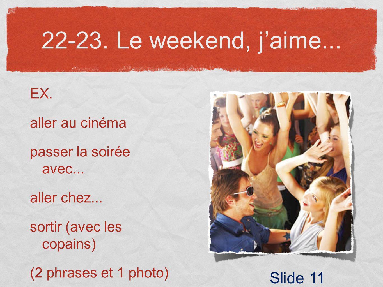 22-23. Le weekend, jaime... EX. aller au cinéma passer la soirée avec... aller chez... sortir (avec les copains) (2 phrases et 1 photo) Slide 11