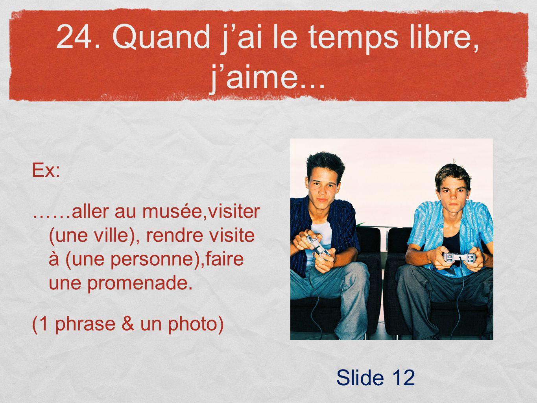 24. Quand jai le temps libre, jaime... Ex: ……aller au musée,visiter (une ville), rendre visite à (une personne),faire une promenade. (1 phrase & un ph