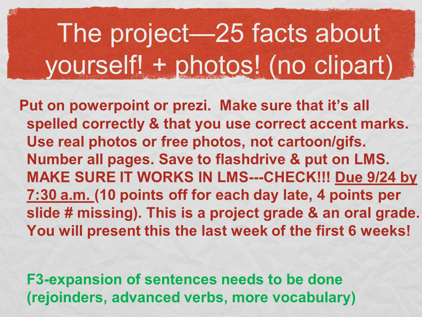 The project25 facts about yourself! + photos! (no clipart) Put on powerpoint or prezi. Make sure that its all spelled correctly & that you use correct