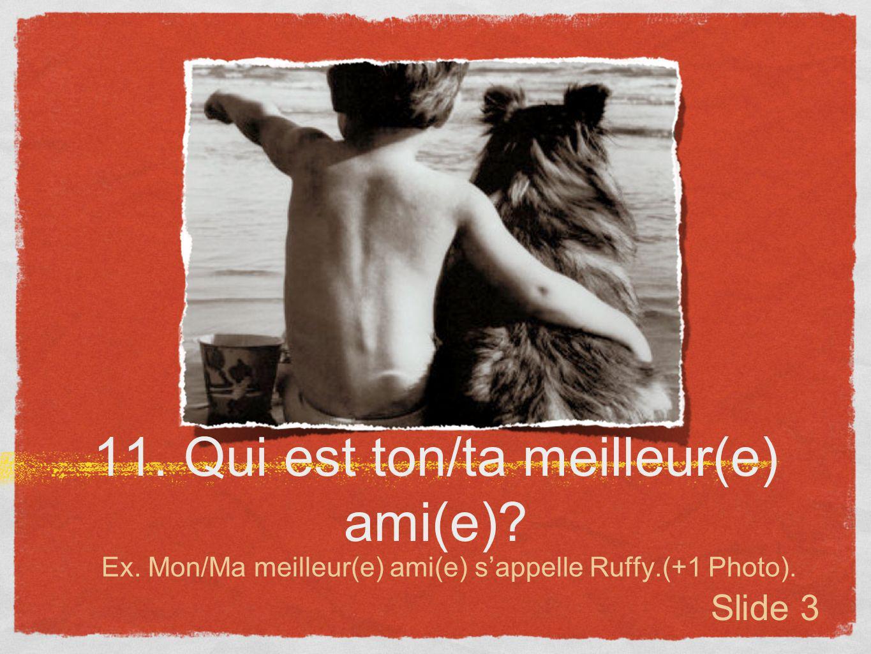 11. Qui est ton/ta meilleur(e) ami(e)? Ex. Mon/Ma meilleur(e) ami(e) sappelle Ruffy.(+1 Photo). Slide 3