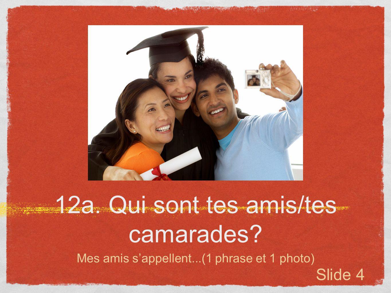 12a. Qui sont tes amis/tes camarades? Mes amis sappellent...(1 phrase et 1 photo) Slide 4