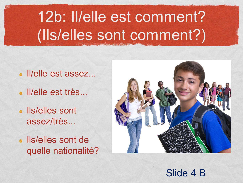 12b: Il/elle est comment? (Ils/elles sont comment?) Il/elle est assez... Il/elle est très... Ils/elles sont assez/très... Ils/elles sont de quelle nat