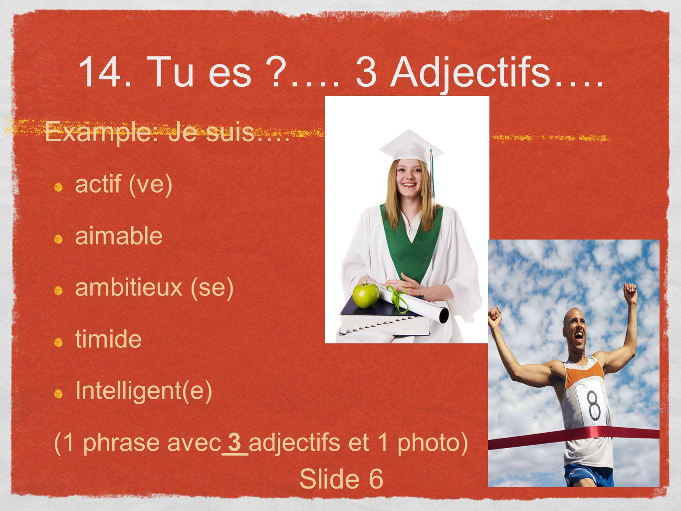 14. Tu es ?…. 3 Adjectifs…. actif (ve) aimable ambitieux (se) timide Intelligent(e) (1 phrase avec 3 adjectifs et 1 photo) Example: Je suis…. Slide 6