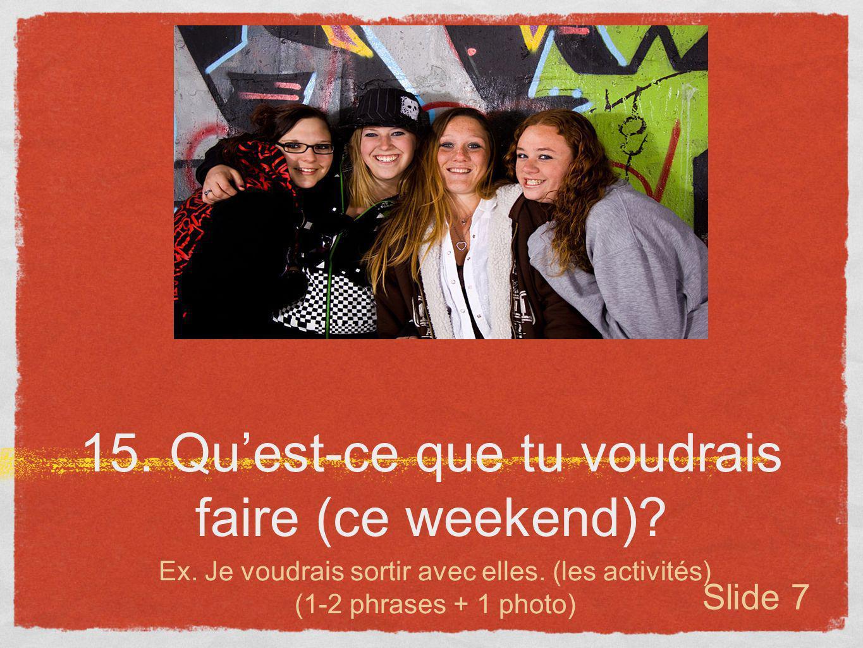 15. Quest-ce que tu voudrais faire (ce weekend)? Ex. Je voudrais sortir avec elles. (les activités) (1-2 phrases + 1 photo) Slide 7