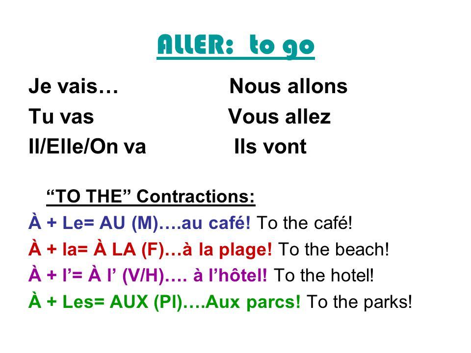 ALLER: to go Je vais… Nous allons Tu vas Vous allez Il/Elle/On va Ils vont TO THE Contractions: À + Le= AU (M)….au café! To the café! À + la= À LA (F)