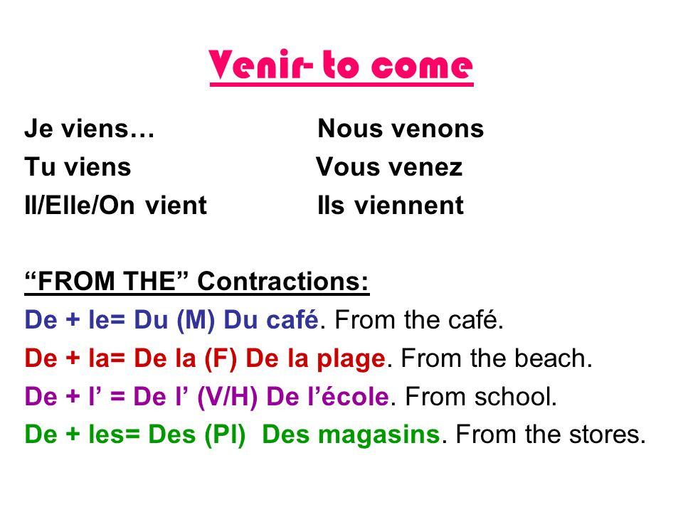 Venir- to come Je viens… Nous venons Tu viens Vous venez Il/Elle/On vient Ils viennent FROM THE Contractions: De + le= Du (M) Du café. From the café.