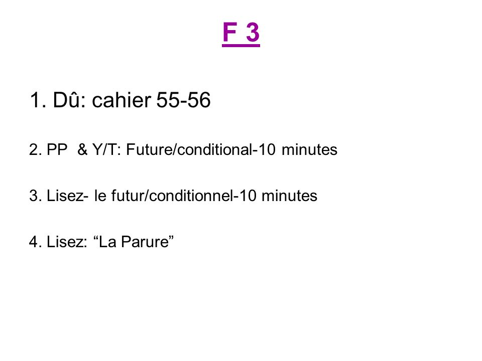 F 3 1. Dû: cahier 55-56 2. PP & Y/T: Future/conditional-10 minutes 3.