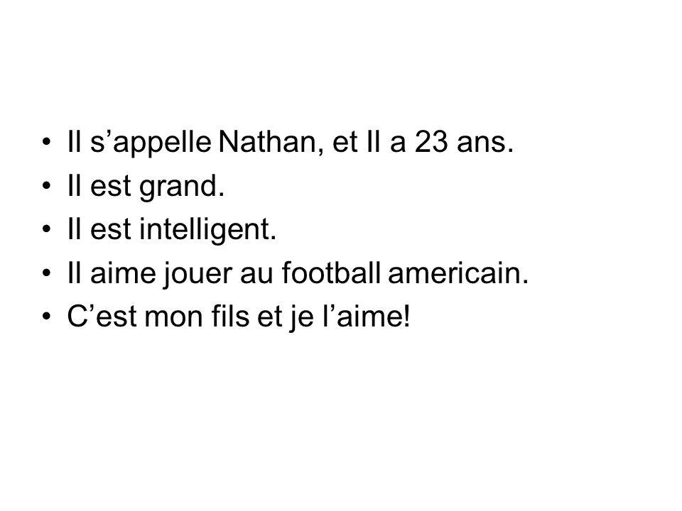 Il sappelle Nathan, et Il a 23 ans. Il est grand. Il est intelligent. Il aime jouer au football americain. Cest mon fils et je laime!