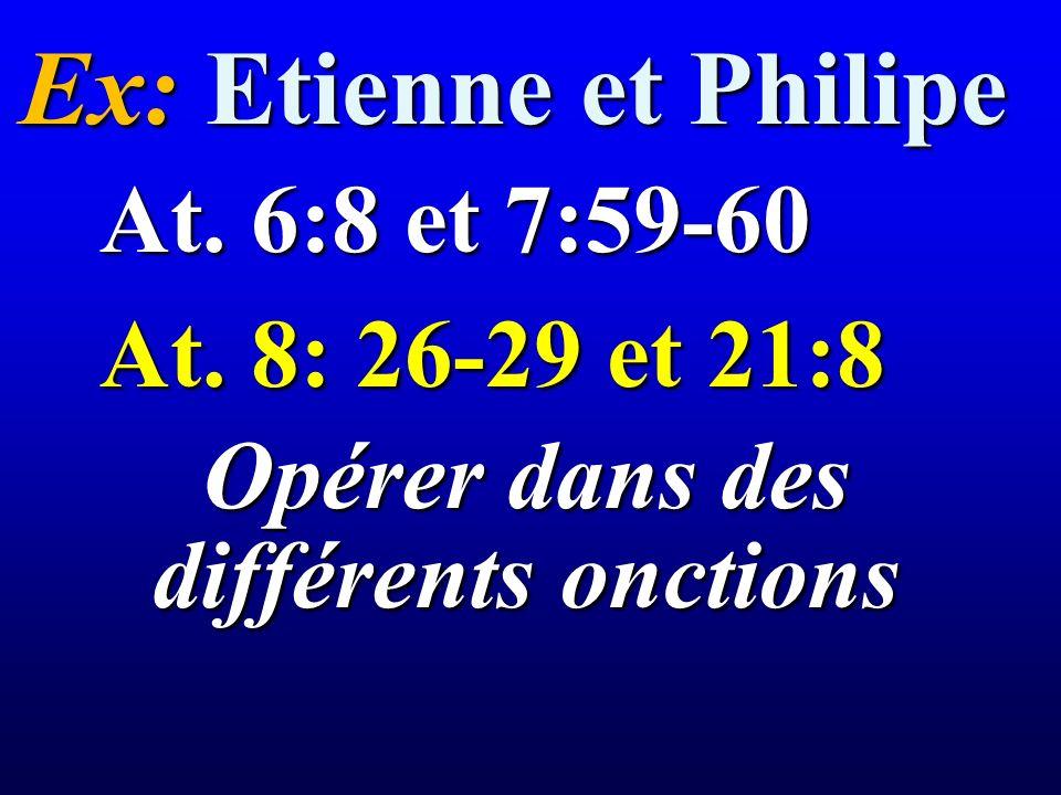Ex: Etienne et Philipe At. 8: 26-29 et 21:8 At. 6:8 et 7:59-60 Opérer dans des différents onctions