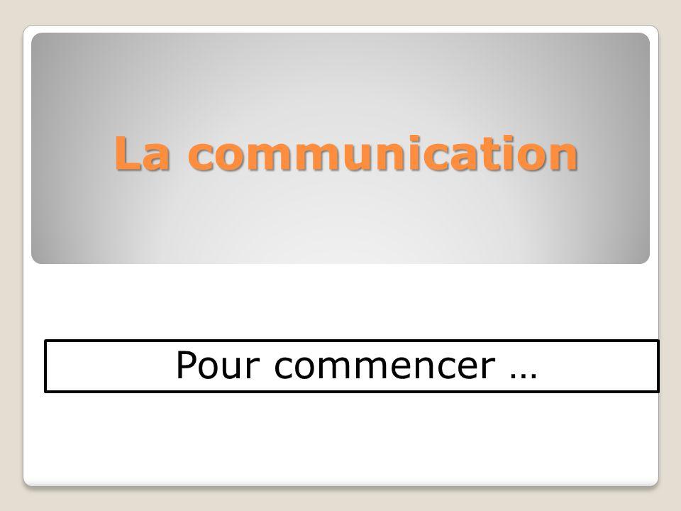 La communication Pour commencer …