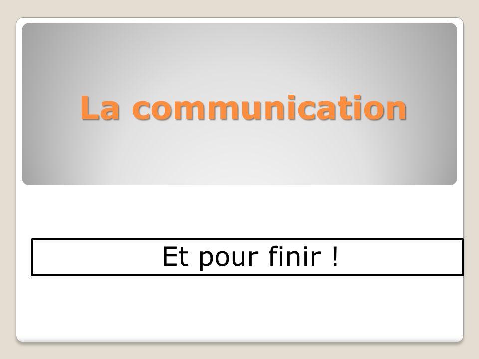 La communication Et pour finir !