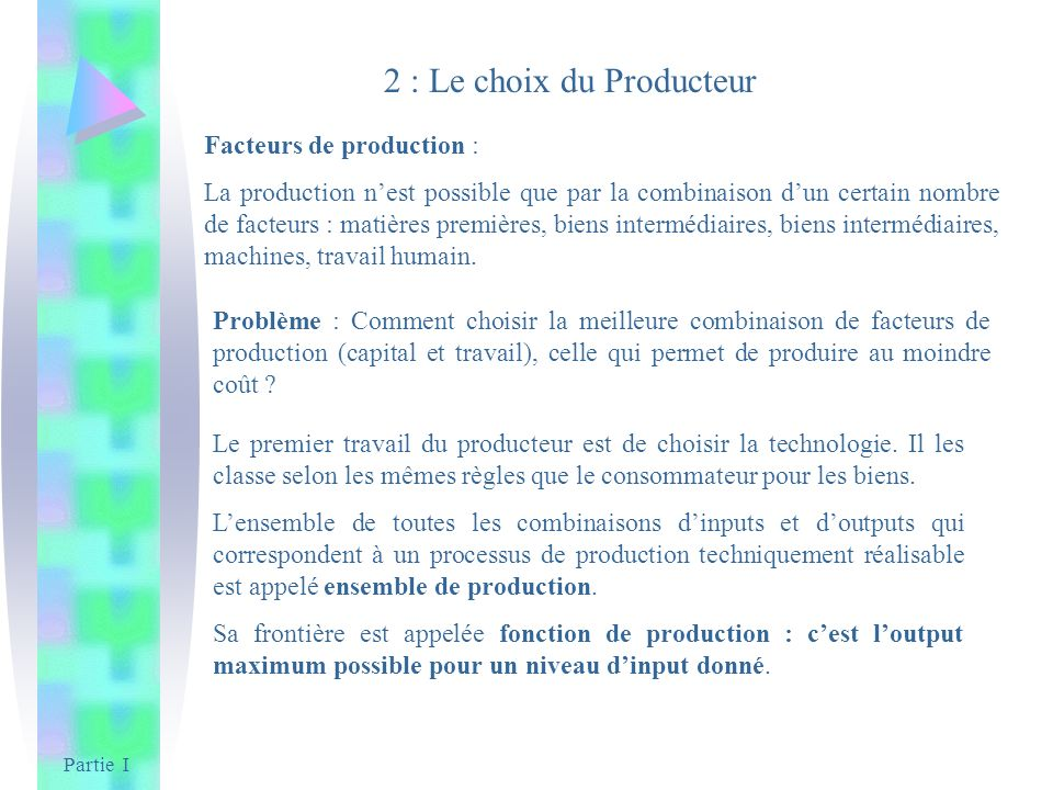 Partie I 2 : Le choix du Producteur Facteurs de production : La production nest possible que par la combinaison dun certain nombre de facteurs : matiè