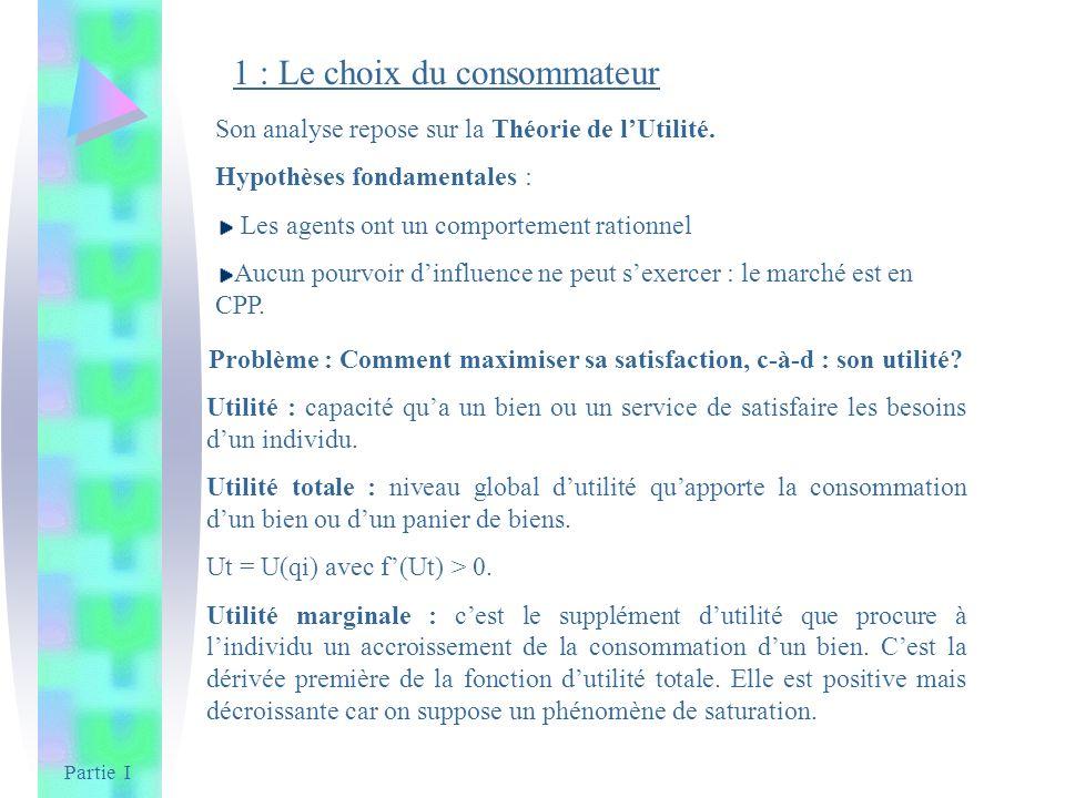 Partie I 1 : Le choix du consommateur Problème : Comment maximiser sa satisfaction, c-à-d : son utilité? Utilité : capacité qua un bien ou un service
