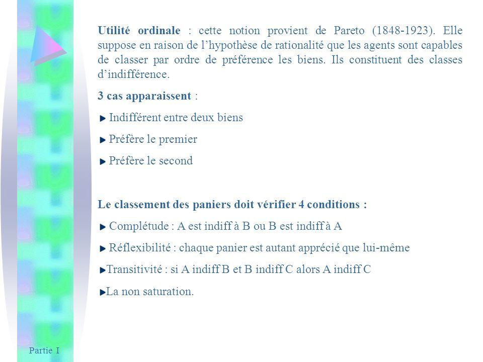 Partie I Utilité ordinale : cette notion provient de Pareto (1848-1923). Elle suppose en raison de lhypothèse de rationalité que les agents sont capab
