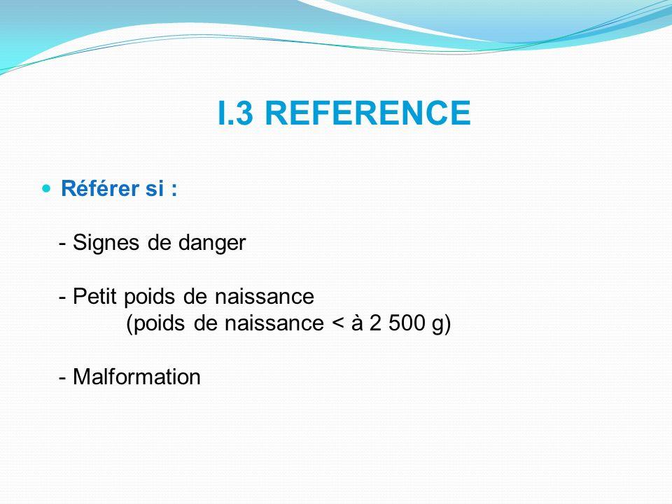 I.3 REFERENCE Référer si : - Signes de danger - Petit poids de naissance (poids de naissance < à 2 500 g) - Malformation
