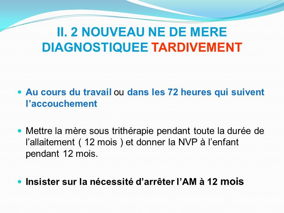 II. 2 NOUVEAU NE DE MERE DIAGNOSTIQUEE TARDIVEMENT Au cours du travail ou dans les 72 heures qui suivent laccouchement Mettre la mère sous trithérapie