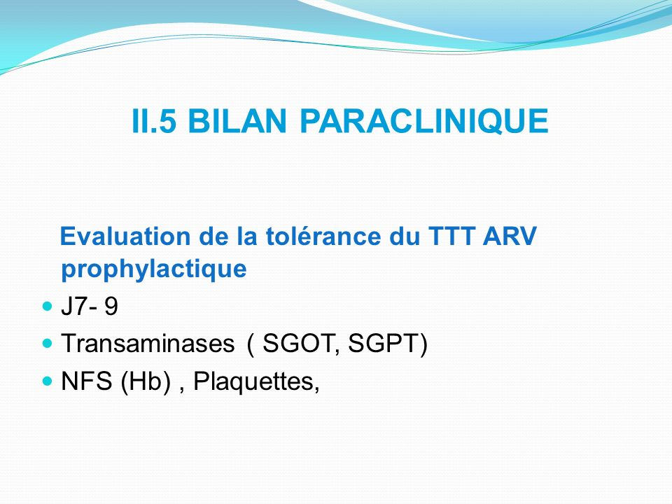 II.5 BILAN PARACLINIQUE Evaluation de la tolérance du TTT ARV prophylactique J7- 9 Transaminases ( SGOT, SGPT) NFS (Hb), Plaquettes,