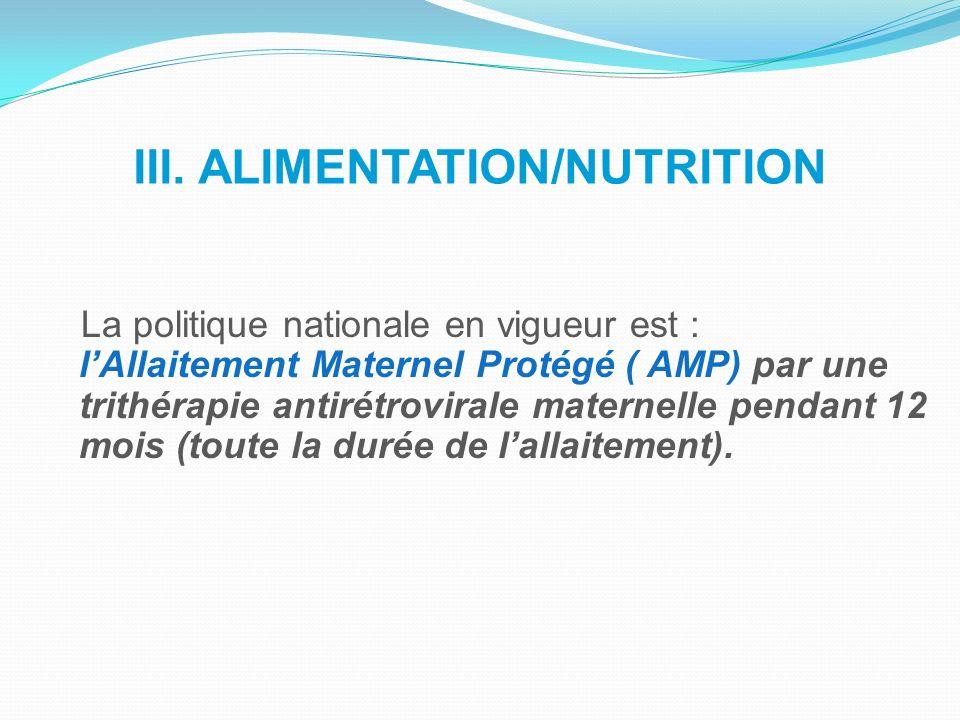 III. ALIMENTATION/NUTRITION La politique nationale en vigueur est : lAllaitement Maternel Protégé ( AMP) par une trithérapie antirétrovirale maternell