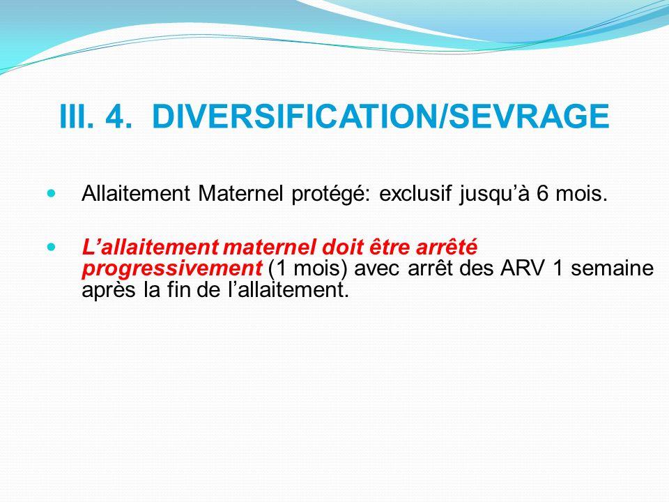 III. 4. DIVERSIFICATION/SEVRAGE Allaitement Maternel protégé: exclusif jusquà 6 mois. Lallaitement maternel doit être arrêté progressivement (1 mois)