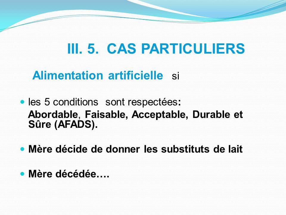 III. 5. CAS PARTICULIERS Alimentation artificielle si les 5 conditions sont respectées: Abordable, Faisable, Acceptable, Durable et Sûre (AFADS). Mère