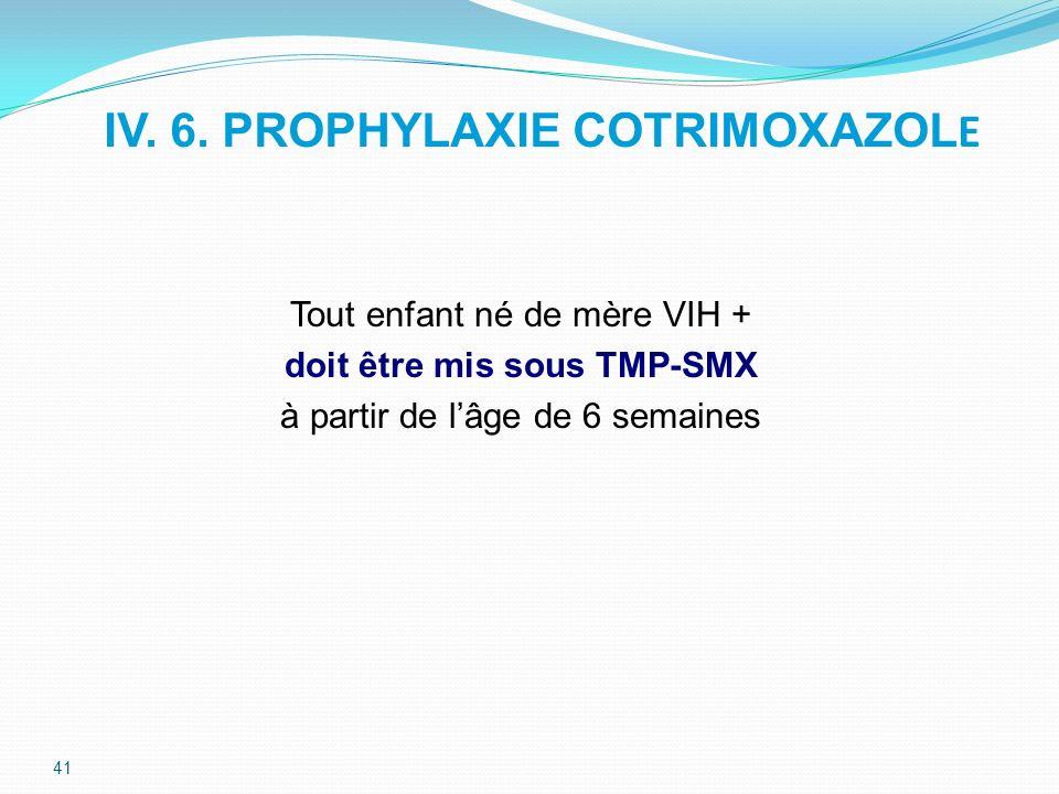 IV. 6. PROPHYLAXIE COTRIMOXAZOL E Tout enfant né de mère VIH + doit être mis sous TMP-SMX à partir de lâge de 6 semaines 41